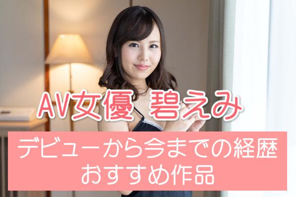 【2021年版】AV女優・碧えみ(あかね葵)のデビューから現在まで【無修正作品が解禁!】