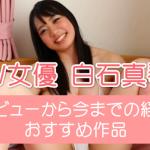 【2021年版】AV女優・白石真琴のデビューから無修正作品リリース・引退まで