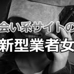 【出会い系サイトの闇】新型の業者女の傾向と対策
