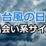 台風の日に出会い系サイトをするのはおすすめ【女性攻略がいつもより簡単】